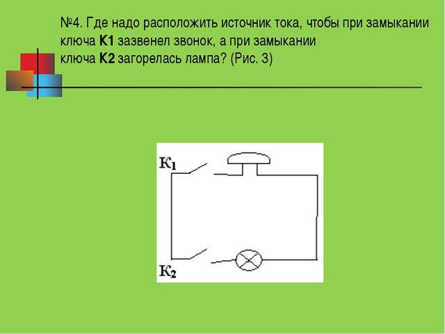 №4. Где надо расположить источник тока, чтобы при замыкании ключаК1зазвенел...