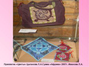 Прихватка «Цветы» Цыганова Л.А.Сумка «Африка» 2007г. Иванова Л.А.
