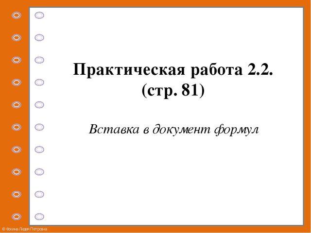 Практическая работа 2.2. (стр. 81) Вставка в документ формул © Фокина Лидия П...