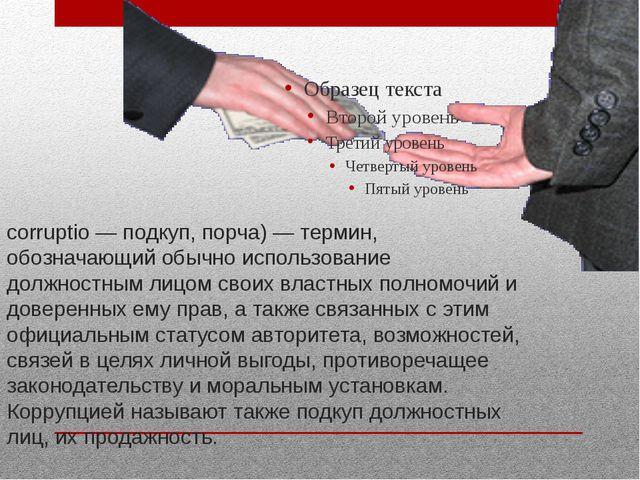 Корру́пция (от лат. corrumpere — растлевать, лат. corruptio — подкуп, порча)...