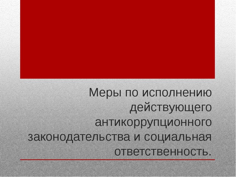 Меры по исполнению действующего антикоррупционного законодательства и социаль...