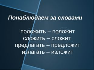 Понаблюдаем за словами положить – положит сложить – сложит предлагать – предл
