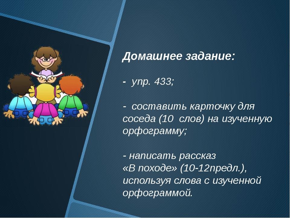 Домашнее задание: - упр. 433; - составить карточку для соседа (10 слов) на и...