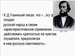 К.Д.Ушинский писал, что «...эту форму создал русский народ в своем характери