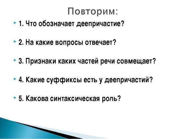 1. Что обозначает деепричастие? 2. На какие вопросы отвечает? 3. Признаки как...