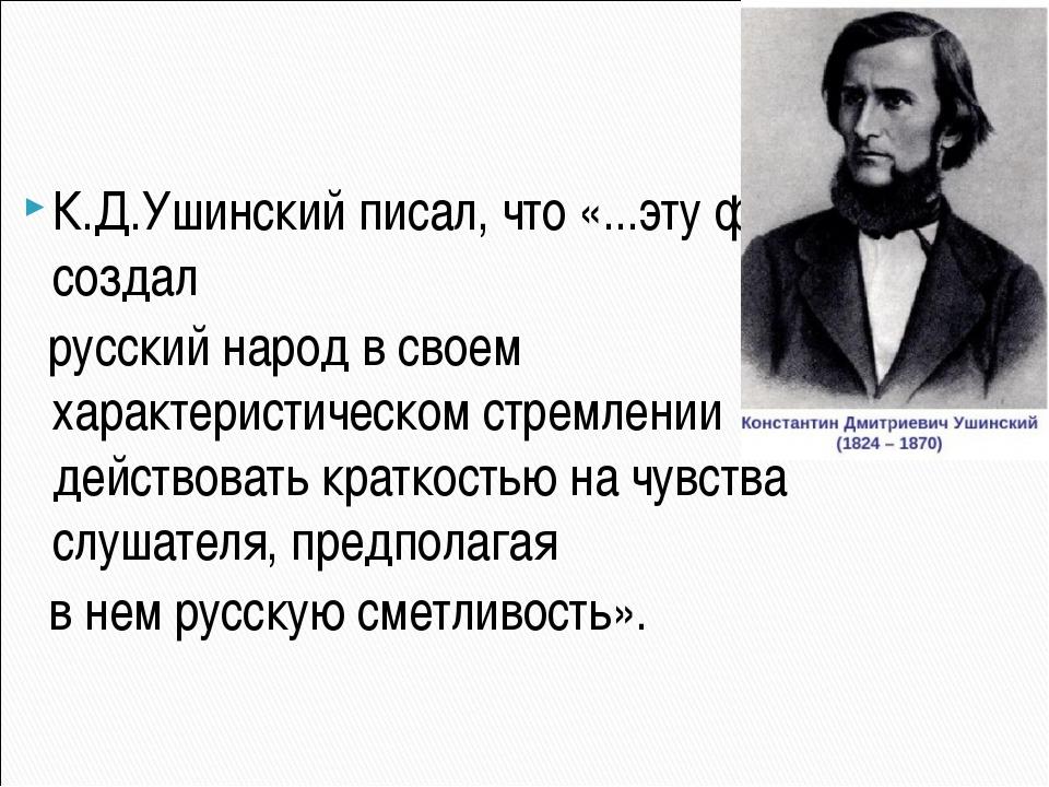 К.Д.Ушинский писал, что «...эту форму создал русский народ в своем характери...