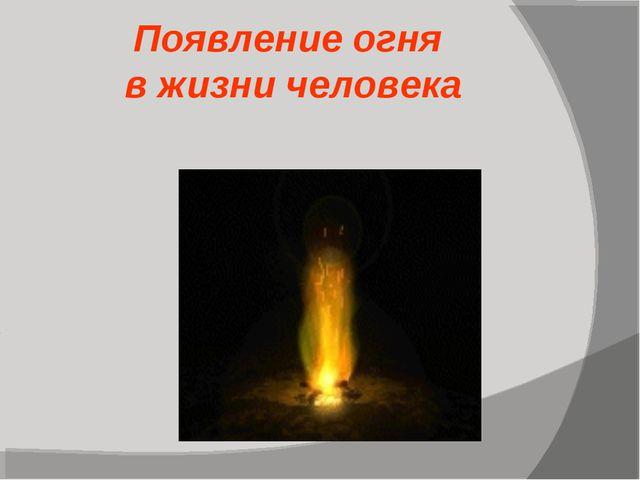 Появление огня в жизни человека