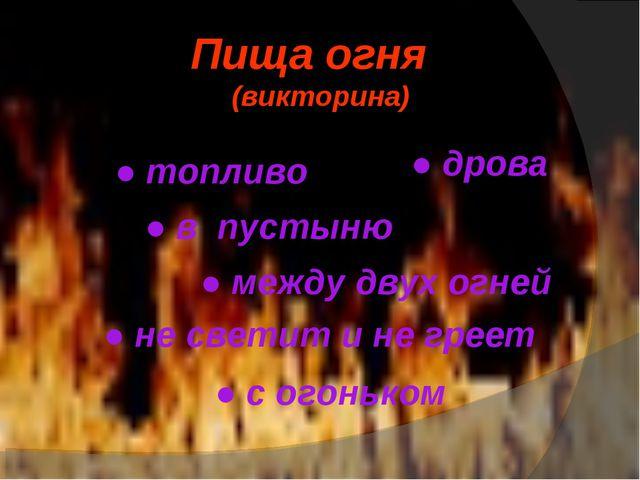 Пища огня (викторина) ● топливо ● дрова ● в пустыню ● между двух огней ● не с...