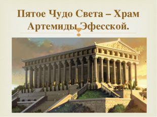 Пятое Чудо Света – Храм Артемиды Эфесской.  