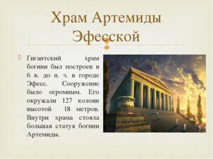 Гигантский храм богини был построен в 6 в. до н. э. в городе Эфесс. Сооружени