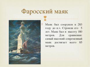 Маяк был сооружен в 283 году до н.э. Строили его 5 лет. Маяк был в высоту 180