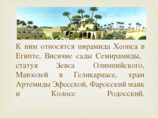 К ним относятся пирамида Хеопса в Египте, Висячие сады Семирамиды, статуя Зе