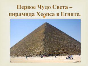 Первое Чудо Света – пирамида Хеопса в Египте.  