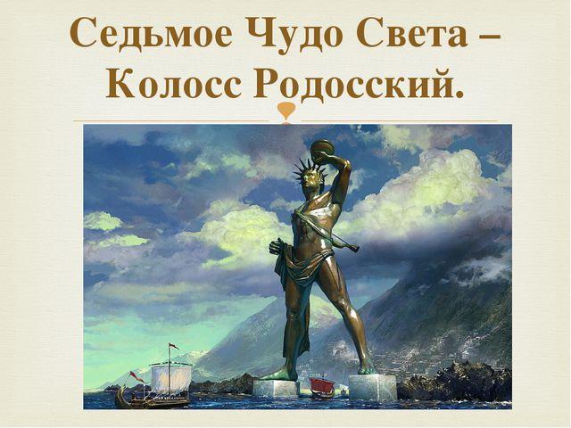 Седьмое Чудо Света – Колосс Родосский. 