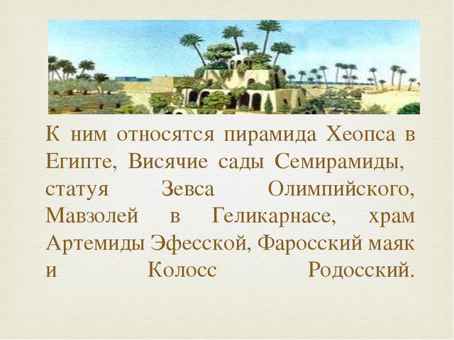 К ним относятся пирамида Хеопса в Египте, Висячие сады Семирамиды, статуя Зе...