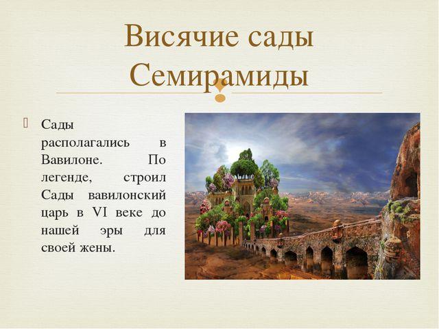 Сады располагались в Вавилоне. По легенде, строил Сады вавилонский царь в VI...