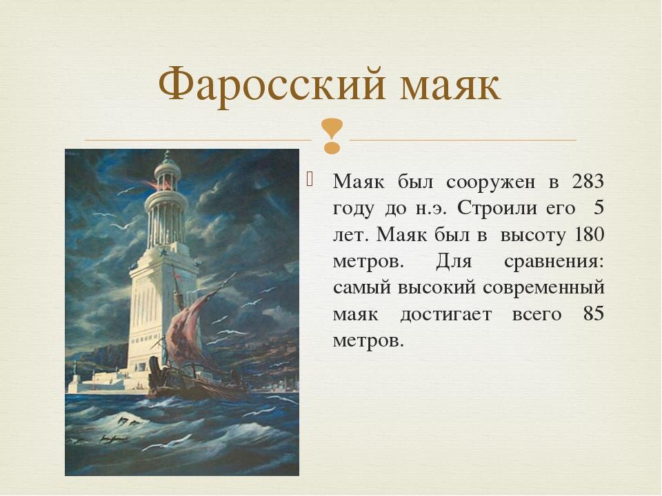 Маяк был сооружен в 283 году до н.э. Строили его 5 лет. Маяк был в высоту 180...