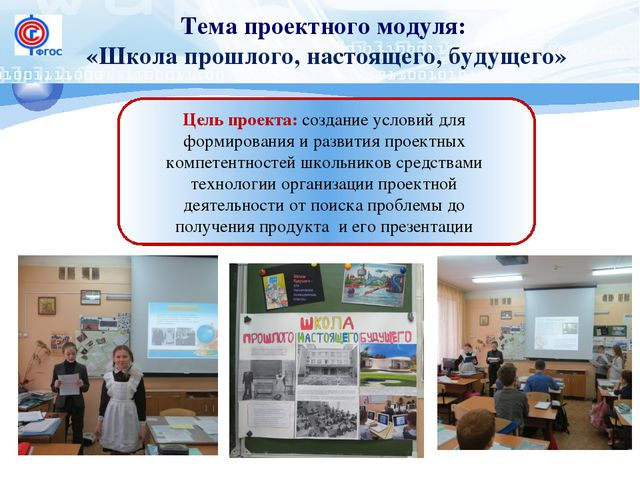 Тема проектного модуля: «Школа прошлого, настоящего, будущего» Цель проекта:...