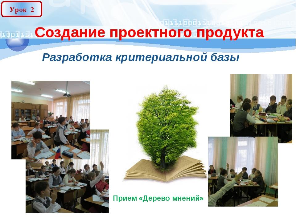 Создание проектного продукта Разработка критериальной базы Урок 2 Прием «Дере...