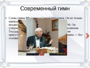 Современный гимн Слова гимна РФ написал Сергей Михалков. Он не только написал