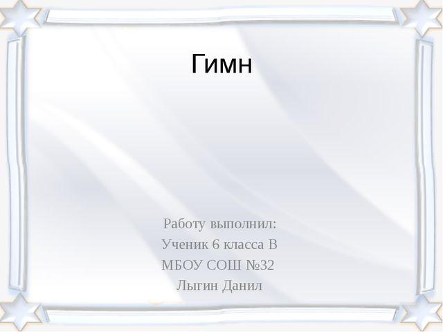 Гимн Работу выполнил: Ученик 6 класса В МБОУ СОШ №32 Лыгин Данил