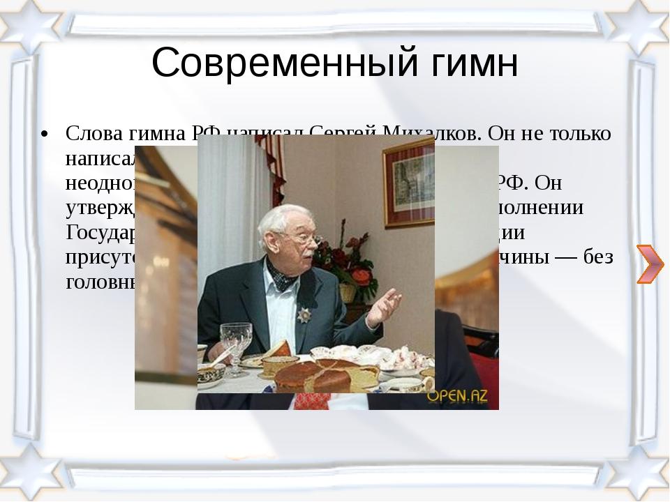 Современный гимн Слова гимна РФ написал Сергей Михалков. Он не только написал...
