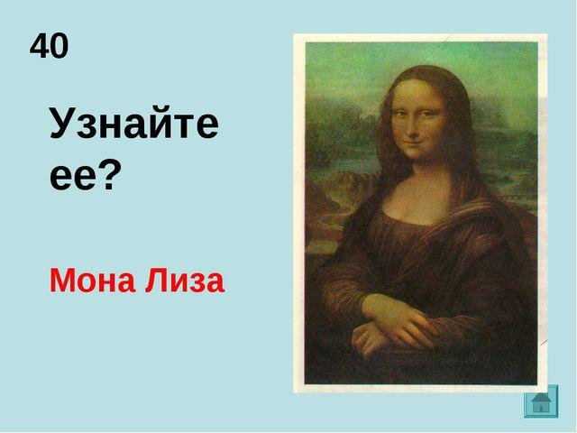 40 Мона Лиза Узнайте ее?