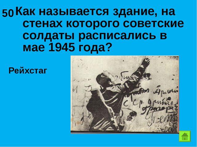 Как называется здание, на стенах которого советские солдаты расписались в мае...