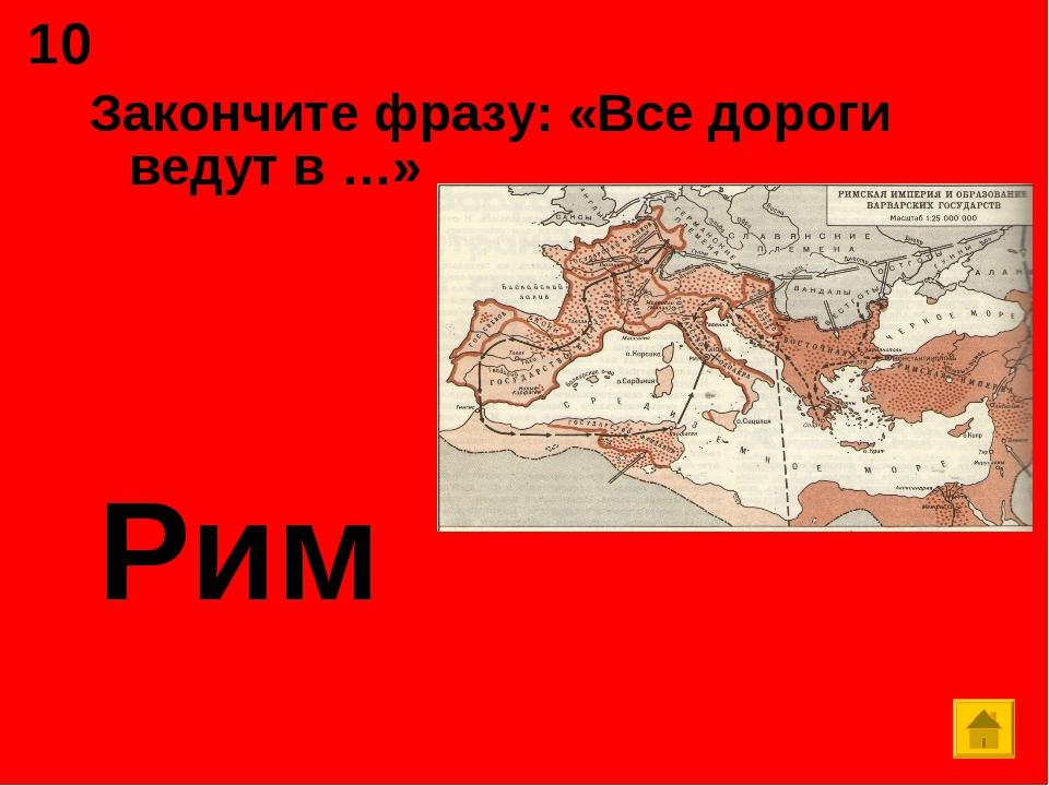 Закончите фразу: «Все дороги ведут в …» Рим 10