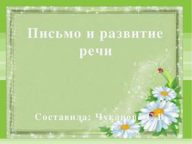 Письмо и развитие речи Составила: Чуканова С.В.
