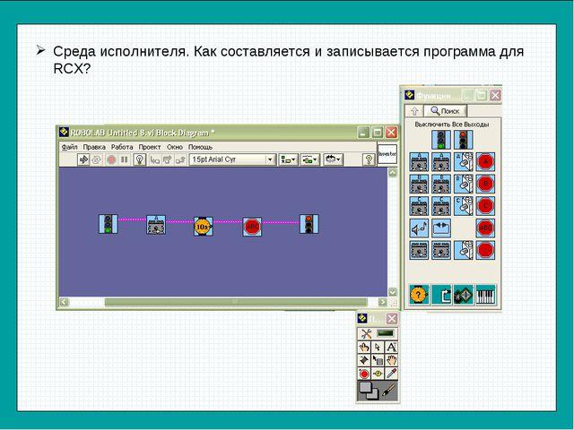Среда исполнителя. Как составляется и записывается программа для RCX?