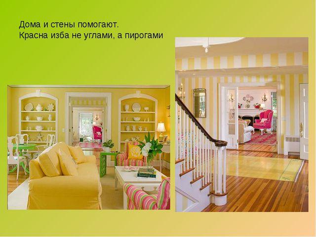 Дома и стены помогают. Красна изба не углами, а пирогами