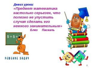 * Девиз урока: «Предмет математика настолько серьезен, что полезно не упустит