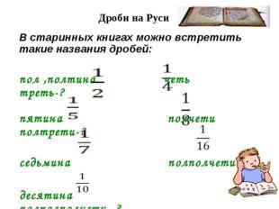Дроби на Руси В старинных книгах можно встретить такие названия дробей: пол ,