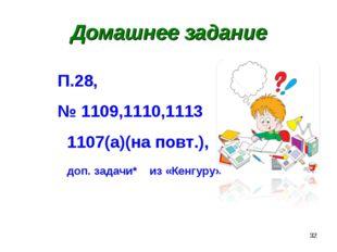 * Домашнее задание П.28, № 1109,1110,1113 1107(а)(на повт.), доп. задачи* из