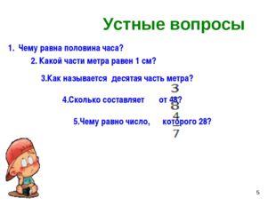 * Устные вопросы Чему равна половина часа? 2. Какой части метра равен 1 см? 3