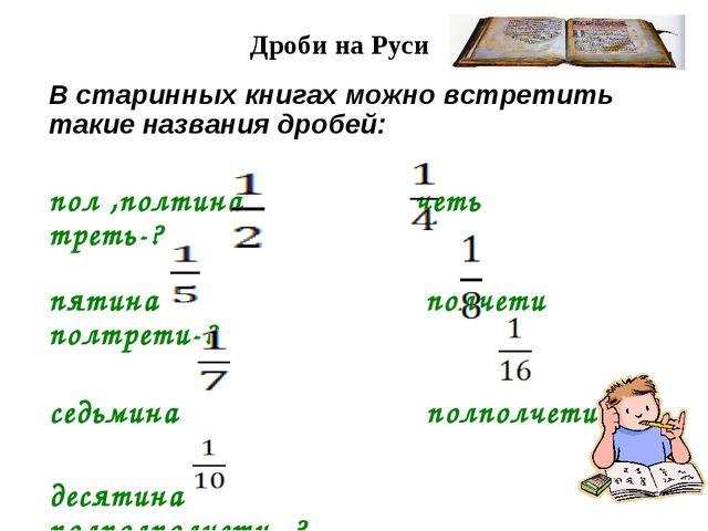Дроби на Руси В старинных книгах можно встретить такие названия дробей: пол ,...