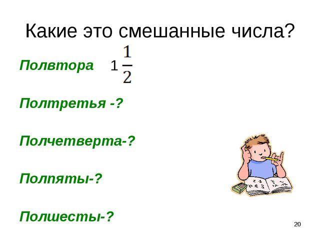 Какие это смешанные числа? Полвтора Полтретья -? Полчетверта-? Полпяты-? Полш...