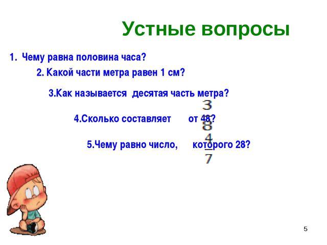 * Устные вопросы Чему равна половина часа? 2. Какой части метра равен 1 см? 3...