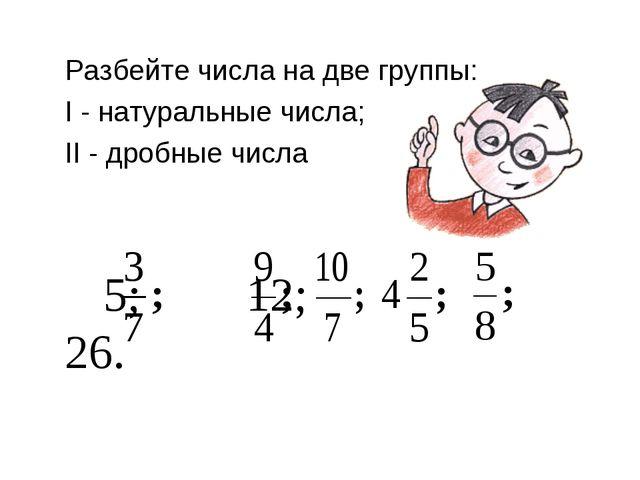 Разбейте числа на две группы: I - натуральные числа; II - дробные числа  5;...