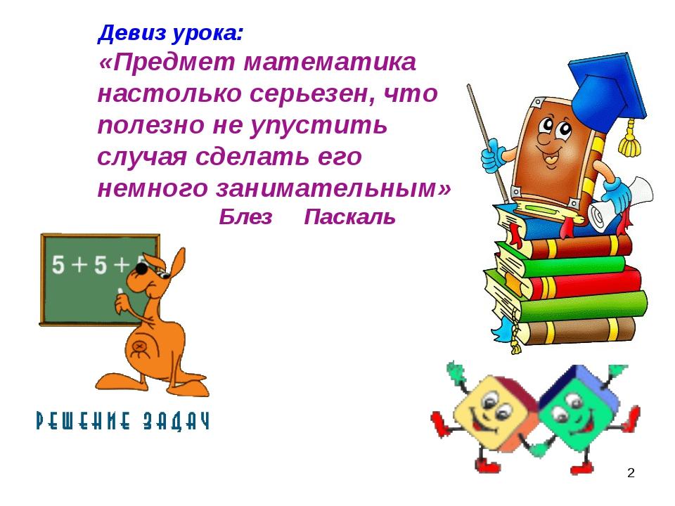 * Девиз урока: «Предмет математика настолько серьезен, что полезно не упустит...
