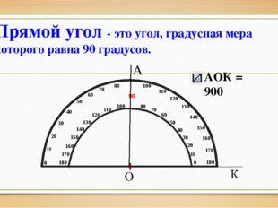 А О К Прямой угол - это угол, градусная мера которого равна 90 градусов. АОК