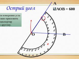 А В О Острый угол Для измерения угла можно приложить транспортир по другому.