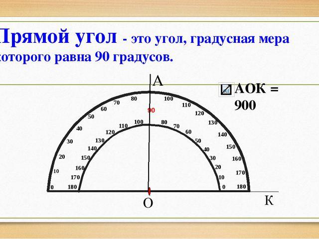 А О К Прямой угол - это угол, градусная мера которого равна 90 градусов. АОК...