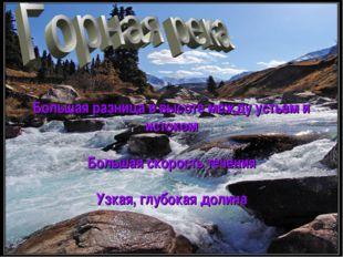Большая разница в высоте между устьем и истоком Большая скорость течения Узка