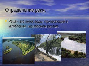 Определение реки. Река – это поток воды, протекающий в углублении, называемом