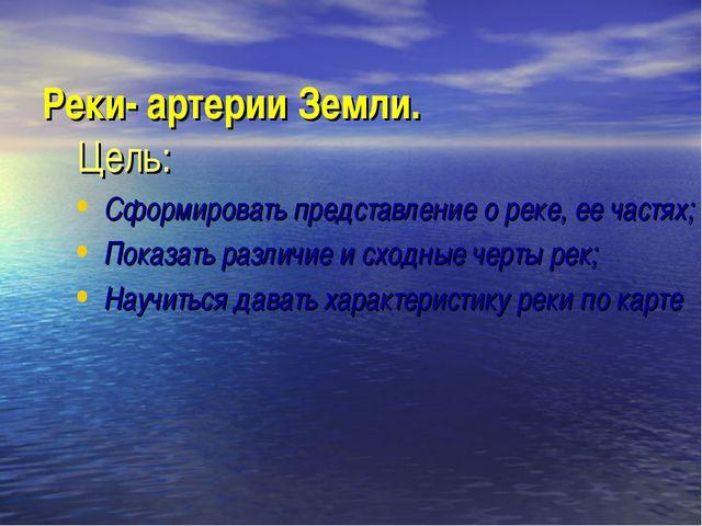 Реки- артерии Земли. Цель: Сформировать представление о реке, ее частях; Пок...