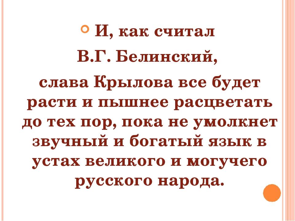 И, как считал В.Г. Белинский, слава Крылова все будет расти и пышнее расцвет...