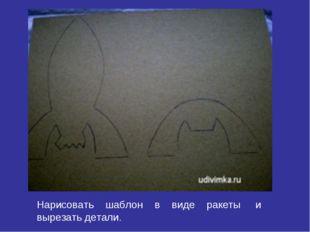 Нарисовать шаблон в виде ракеты и вырезать детали.