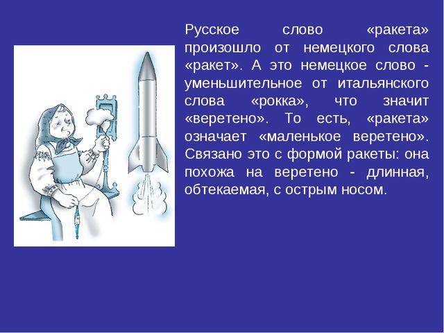 Русское слово «ракета» произошло от немецкого слова «ракет». А это немецкое с...